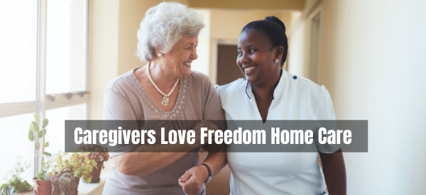 Why Our Caregivers Love to Work with Freedom Home Care